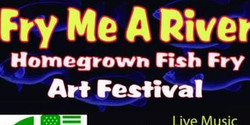 Fry Me A River Homegrown Fish Fry Art Festival