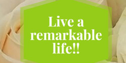 Live a Remarkable Life!!!