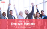 Rise of an Employee Marketer: Transform Employees into Brand Advocates